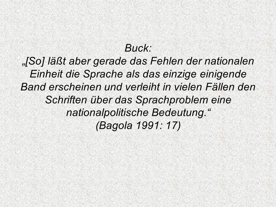 """Buck: """"[So] läßt aber gerade das Fehlen der nationalen Einheit die Sprache als das einzige einigende Band erscheinen und verleiht in vielen Fällen den Schriften über das Sprachproblem eine nationalpolitische Bedeutung. (Bagola 1991: 17)"""